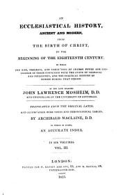 An Ecclesiastical History, Ancient and Modern, from the Birth of Christ, to the Beginning of the Eighteenth Century: In which the Rise, Progress and Variations of Church Power are Considered in Their Connexion with the State of Learning and Philosophy and the Political History of Europe During that Period : to which is Added, an Accurate Index ; in Six Volumes, Volume 3