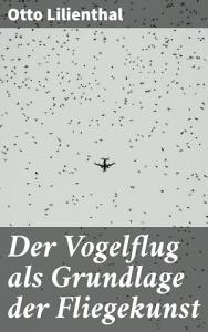Der Vogelflug als Grundlage der Fliegekunst PDF