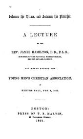 Solomon the prince, and Solomon the preacher: a lecture ... delivered before the Young Men's Christian Association, in Exeter Hall, Feb. 4, 1851