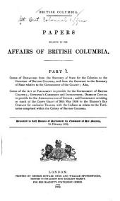 British Columbia: Papers Relative to the Affairs of British Columbia .. .Copies of Despatches from the Secretary of State for the Colonies to the Governor of British Columbia, and from the Governor to the Secretary of State, Parts 1-4