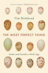 The Most Perfect Thing: Inside (and Outside) a BirdÂ?s Egg