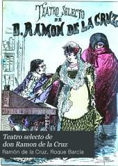Teatro selecto de don Ramon de la Cruz: coleccion completa de sus mejores sainetes, precedida de una biografía por Roque Barcia