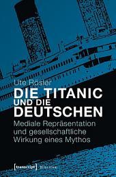 Die Titanic und die Deutschen: Mediale Repräsentation und gesellschaftliche Wirkung eines Mythos