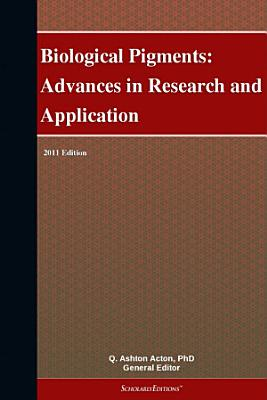Biological Pigments: Advances in Research and Application: 2011 Edition