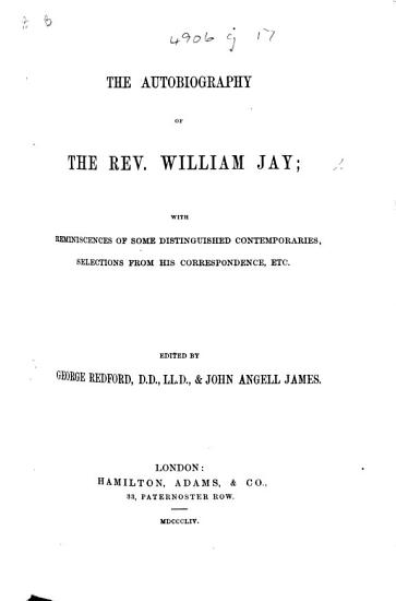 The Autobiography of William Jay  with Reminiscences of Some Distinguished Contemporaries  Selections from His Correspondence  Etc  Edited by     G  Redford     and J  A  James PDF