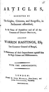 Articles, Exhibited by the Knights, Citizens, and Burgesses, in Parliament Assembled, in the Name of Themselves and of All the Commons of Great Britain, Against Warren Hastings, ... in Maintenance of Their Impeachment Against Him for High Crimes and Misdemeanors. With the Amendments: Volume 1