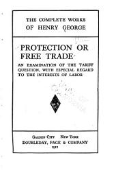 Protection Or Free Trade: An Examination of the Tariff Question, with Especial Regard to the Interests of Labor