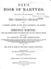 Fox's Book of Martyrs: Or, The Acts and Monuments of the Christian Church; Being a Complete History of the Lives, Sufferings, and Deaths of the Christian Martyrs; from the Commencement of Christianity to the Present Period. To which is Added an Account of the Inquisition, the Bartholomew Massacre in France, the General Persecution Under Louis XIV, the Massacres in the Irish Rebellions in the Years 1641, and 1798, Rise, Progress, and Persecutions of the People Commonly Called Quakers, Together with an Account of the Western Martyrology, Or Bloodly Assizes; with the Lives of Some of the Early Eminent Reformers