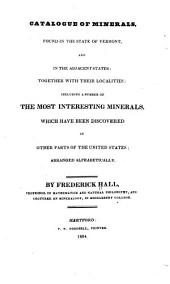 Catalogue of Minerals, Found in the State of Vermont, and in the Adjacent States: Together with Their Localities; Including a Number of the Most Interesting Minerals which Have Been Discovered in Other Parts of the United States; Arranged Alphabetically; Designed, Principally, for the Use of Persons, who Have Attended Mineralogical Lectures, in Making Collections of Specimens