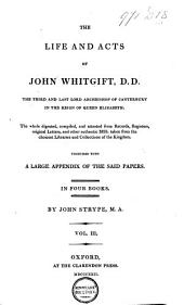 The Life and Acts of ... John Whitgift, D. D., the Third and Last Lord Archbishop of Canterbury, in the Reign of Queen Elizabeth ... who ... Governed the Church of England ...; Wherein is Interwoven Much of the History of this Church ...; the Whole Digested, Compiled and Attested from Records, Registers, Original Letters, and Other Authentick MSS. Taken from the Choicest Libraries and Collections of the Kingdom: In Four Books, Together with a Large Appendix of the Said Papers, to the Number of CXXIX, Volume 2