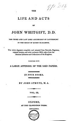 The Life and Acts of     John Whitgift  D  D   the Third and Last Lord Archbishop of Canterbury  in the Reign of Queen Elizabeth     who     Governed the Church of England      Wherein is Interwoven Much of the History of this Church      the Whole Digested  Compiled and Attested from Records  Registers  Original Letters  and Other Authentick MSS  Taken from the Choicest Libraries and Collections of the Kingdom
