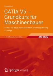 CATIA V5 - Grundkurs für Maschinenbauer: Bauteil- und Baugruppenkonstruktion, Zeichnungsableitung, Ausgabe 6