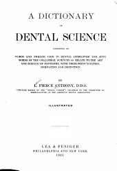 A Dictionary of Dental Science: Consisting of Words and Phrases Used in Dental Literature and Such Words of the Collateral Sciences as Relate to the Art and Science of Dentistry, with Their Pronunciation, Derivation and Definition