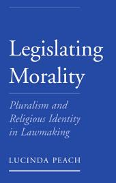 Legislating Morality : Pluralism and Religious Identity in Lawmaking: Pluralism and Religious Identity in Lawmaking