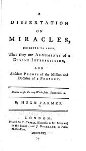 A Dissertation on Miracles: Designed to Shew that They are Arguments of a Divine Interposition, and Absolute Proofs of the Mission and Doctrine of a Prophet