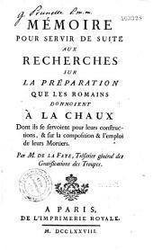 Recherches sur la préparation que les Romains donnoient à la chaux dont ils se servoient pour leurs constructions et sur la composition et l'emploi de leurs mortiers par M. de La Faye,...