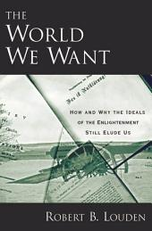 The World We Want : How and Why the Ideals of the Enlightenment Still Elude Us: How and Why the Ideals of the Enlightenment Still Elude Us
