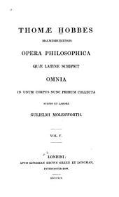 Thomæ Hobbes Malmesburiensis Opera Philosophica Quæ Latine Scripsit Omnia: In Unum Corpus Nunc Primum Collecta Studio Et Labore Gulielmi Molesworth, Volume 5