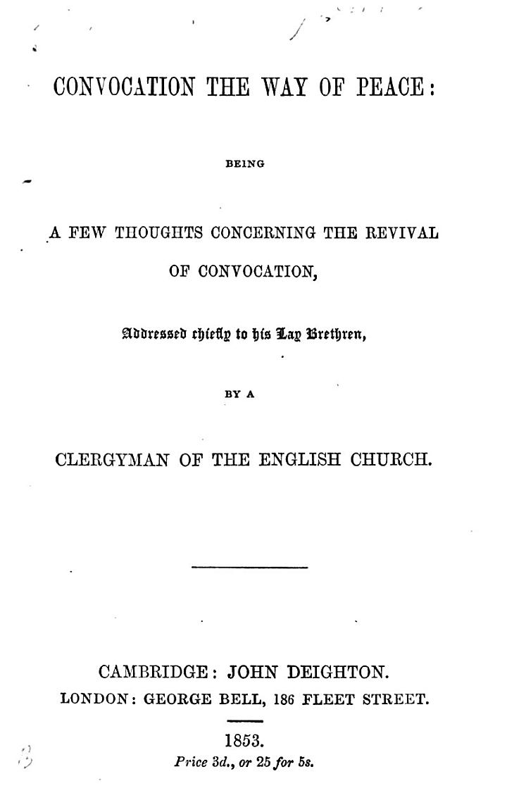 Convocation the way of peace: being a few thoughts concerning the revival of Convocation, addressed chiefly to his Lay Brethren, by a Clergyman of the English Church
