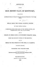 Speech of the Hon. Henry Clay, of Kentucky, Establishing a Deliberate Design on the Part of the Late and Present Executive of the United States, to Break Down the Whole Banking System of the United States ...: And to Create on Their Ruins a Government Treasury Bank, Under the Exclusive Control of the Executive, and in Reply to ... J. C. Calhoun ... In the Senate ... February 19, 1838, Issue 12