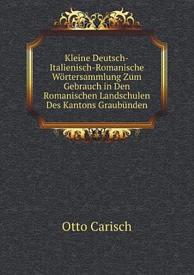 Kleine Deutsch Italienisch Romanische W rtersammlung Zum Gebrauch in Den Romanischen Landschulen Des Kantons Graub nden PDF
