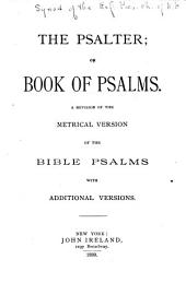 The Psalter, Or, Book of Psalms: A Revision of the Metrical Version of the Bible Psalms, with Additional Versions