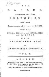The Babler: Containing a Careful Selection from Those Entertaining and Interesting Essays, Whick Have Given the Public So Much Satisfaction Under that Title During a Course of Four Years, in Owen's Weekly Chronicle, Volume 2