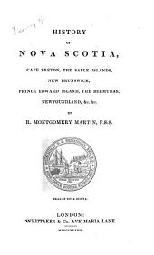 History of Nova Scotia, Cape Breton, the Sable Islands, New Brunswick, Prince Edward Island, the Bermudas, Newfoundland, &c., &c