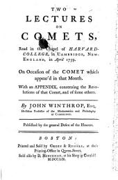 Two Lectures on Comets: Read in the Chapel of Harvard-College in Cambridge, New-England, in April 1759, on Occasion of the Comet which Appear'd in that Month. With an Appendix Concerning the Revolutions of that Comet, and of Some Others