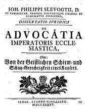 De advocatia imperatoris ecclesiastica, oder Von der Geistlichen Schirm und Schutz-Gerechtigkeit eines Kaysers