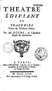 Théâtre édifiant ou tragédies tirées de l'écriture sainte... par Mr Duché de l'Académie royale des inscriptions