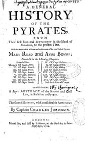 A General History of the Pyrates from Their First Rise and Settlement in the Island of Providence, to the Présent Time. With the Remarkable Actions and Adventures of the Two Female Pyrates Mary Read and Anne Bonny... To Wich is Added a Short Abstract of the Statue and Civil Law in Relation to Pyracy. The Second Edition, with Considerable Additions by Captain Charles Johnson