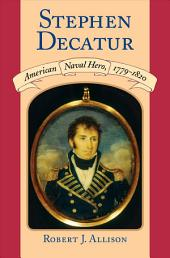 Stephen Decatur: American Naval Hero, 1779-1820