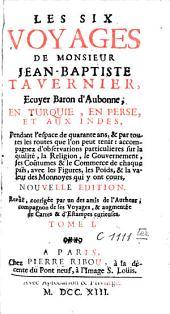 Les six voyages de Jean-Baptiste Tavernier: Ecuyer, Baron d'Aubonne, qu'il a fait en Turquie, en Perse et aux Indes, pendant quarante ans, Volume1