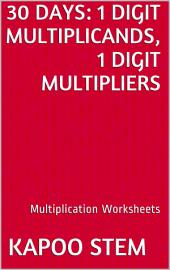 30 Days Math Multiplication Series: 1 Digit Multiplicands, 1 Digit Multipliers, Daily Practice Workbook To Improve Mathematics Skills: Maths Worksheets