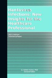 Hantavirus Infections: New Insights for the Healthcare Professional: 2011 Edition: ScholarlyPaper