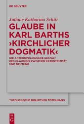 Glaube in Karl Barths 'Kirchlicher Dogmatik': Die anthropologische Gestalt des Glaubens zwischen Exzentrizität und Deutung