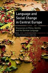 Language and Social Change in Central Europe: Discourses on Policy, Identity and the German Language: Discourses on Policy, Identity and the German Language