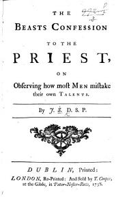 The Beasts Confession to the Priest, on Observing how Most Men Mistake Their Own Talents. [In Verse.] By J. S., D.S.P. [i.e. Jonathan Swift, Dean of Saint Patrick's.]