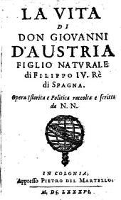 La Vita Di Don Giovanni D'Austria Figlio Naturale di Filippo IV. Rè di Spagna: Opera Istorica e Politica