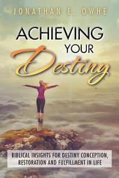Achieving Your Destiny: Biblical Insights for Destiny Conception, Restoration and Fulfillment in Life