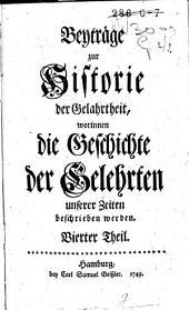 Beyträge zur Historie der Gelehrtheit, worinnen die Geschichte der Gelehrten unserer Zeiten beschrieben werden: Band 4