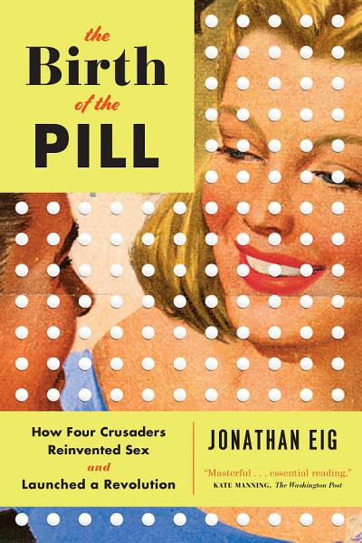 Download The Birth of the Pill  How Four Crusaders Reinvented Sex and Launched a Revolution Book