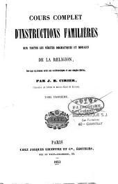 Cours complet d'instructions familières sur toutes les vérités dogmatiques et morales de la religion, ouvrage également utile aux ecclésiastiques et aux simples fidèles