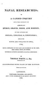 Naval Researches, Or, A Candid Inquiry Into the Conduct of Admirals Byron, Graves, Hood, and Rodney: In the Action Off Grenada, Chesapeak, St. Christopher's, and of the Ninth and Twelfth of April 1782 : Being a Refutation of the Plans and Statements of Mr. Clerk, Rear Admiral Ekins, and Others : Founded on Authentic Documents Or Actual Observation