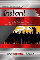 Instant Wit: How to Be Witty and Come Up with the Right Things to Say Instantly!