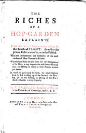 The Riches of a Hop-garden Explain'd, from the Several Improvements Arising by that Beneficial Plant ..: With the Observations and Remarks of the Most Celebrated Hop-planters in Britain ..