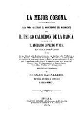 La mejor corona: Loa paracelebrar el aniversario del nacimento de D. Pedro Calderon de la Barca, escrito por Adelardo Lopez de Ayala. (VIII, 24 S.)