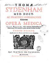 Thomae Sydenham med. doct. ac practici Londinensis celeberrimi Opera medica. ... Tomus primus [-secundus]. Cum elenchis rerum & indicibus necessariis: Volume 1