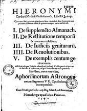 Hieronymi Cardani,... Libelli quinque, quorum duo priores jam denuo sunt emendati, duo sequentes jam primum in lucem editi, et quintus magna parte auctus est. I. De supplemento Almanach. II. De restitutione temporum et motuum coelestium. III. De judiciis geniturarum. IIII. De revolutionibus. V. De exemplis centum geniturarum... Ejusdem, antea non edita, aphorismorum astronomicorum segmenta VII...